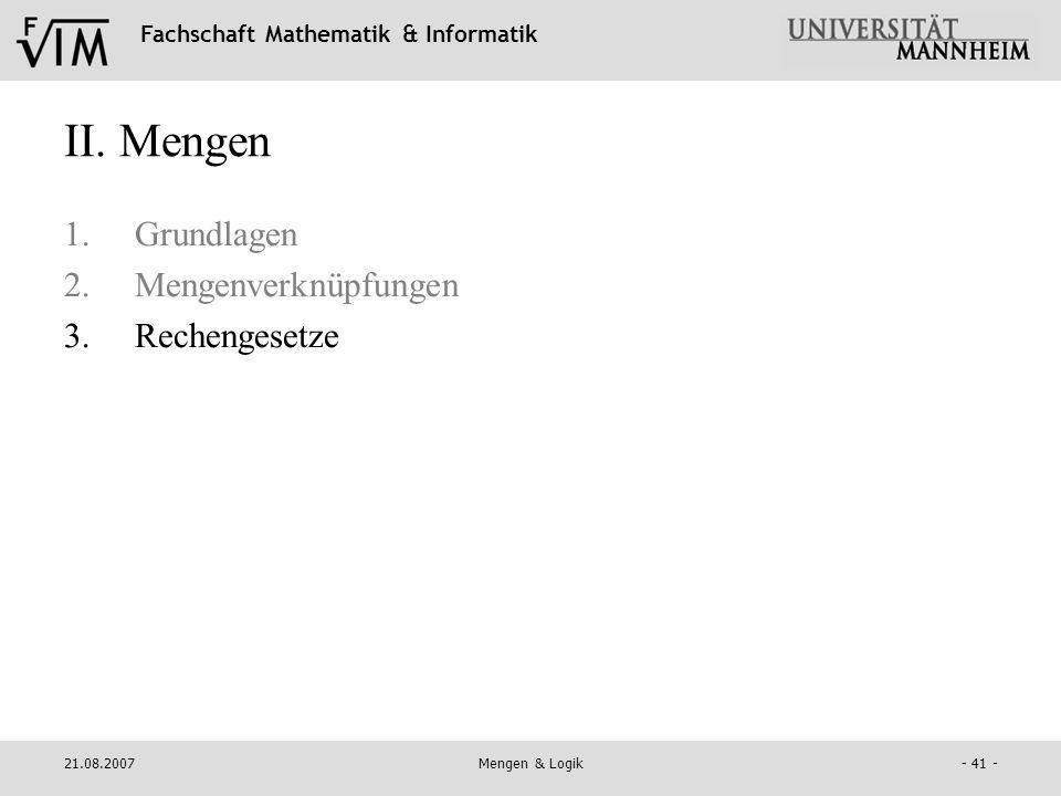 Fachschaft Mathematik & Informatik 21.08.2007Mengen & Logik- 41 - II. Mengen 1.Grundlagen 2.Mengenverknüpfungen 3.Rechengesetze