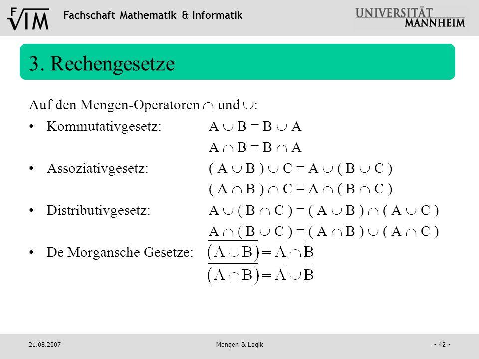 Fachschaft Mathematik & Informatik 21.08.2007Mengen & Logik- 42 - 3. Rechengesetze Auf den Mengen-Operatoren und : Kommutativgesetz:A B = B A A B = B