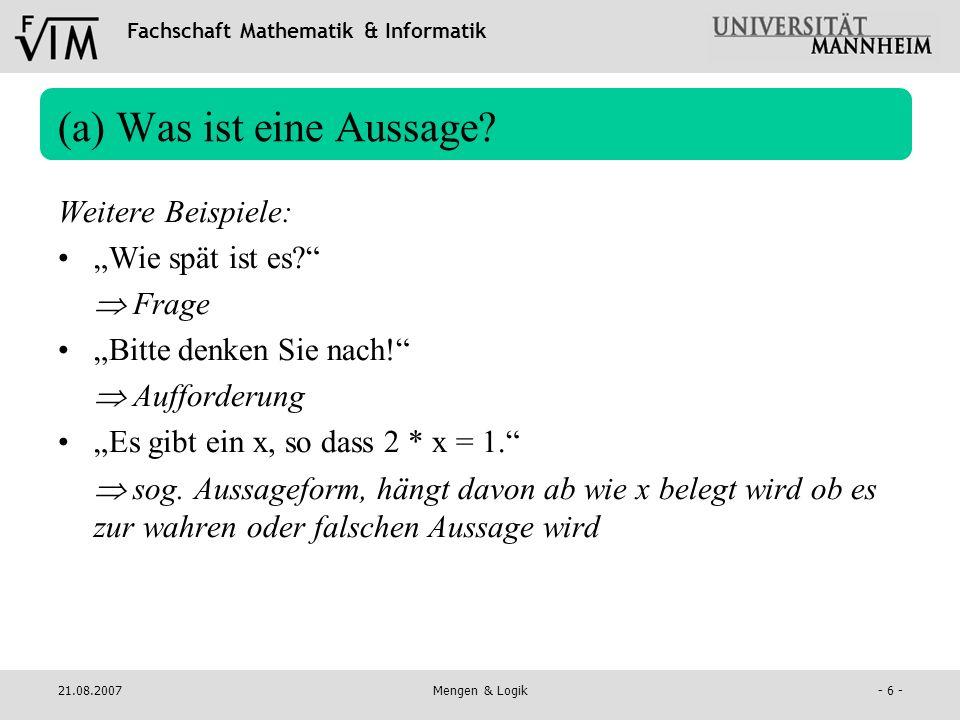 Fachschaft Mathematik & Informatik 21.08.2007Mengen & Logik- 6 - (a) Was ist eine Aussage? Weitere Beispiele: Wie spät ist es? Frage Bitte denken Sie
