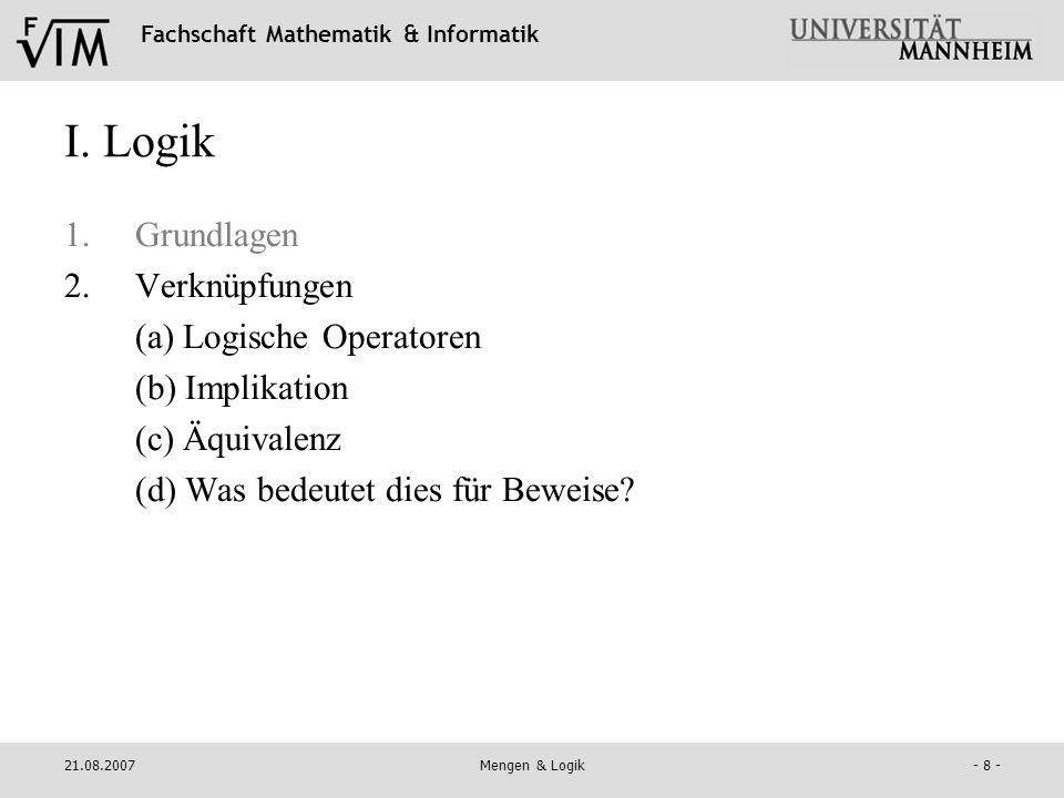 Fachschaft Mathematik & Informatik 21.08.2007Mengen & Logik- 8 - I. Logik 1.Grundlagen 2.Verknüpfungen (a) Logische Operatoren (b) Implikation (c) Äqu