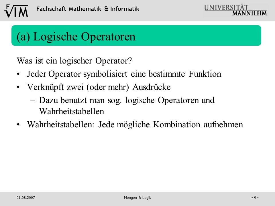 Fachschaft Mathematik & Informatik 21.08.2007Mengen & Logik- 10 - (a) Logische Operatoren Negation: nicht = NOT Symbol: Wahrheitstabelle: A A 0 1 0 1