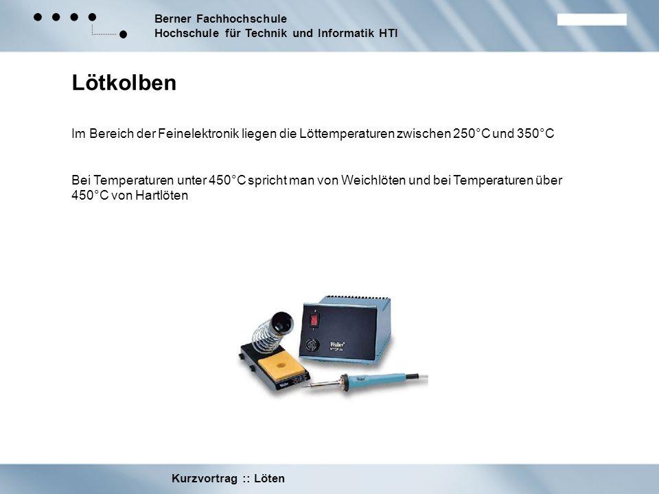 Berner Fachhochschule Hochschule für Technik und Informatik HTI Kurzvortrag :: Löten Lötkolben Im Bereich der Feinelektronik liegen die Löttemperature