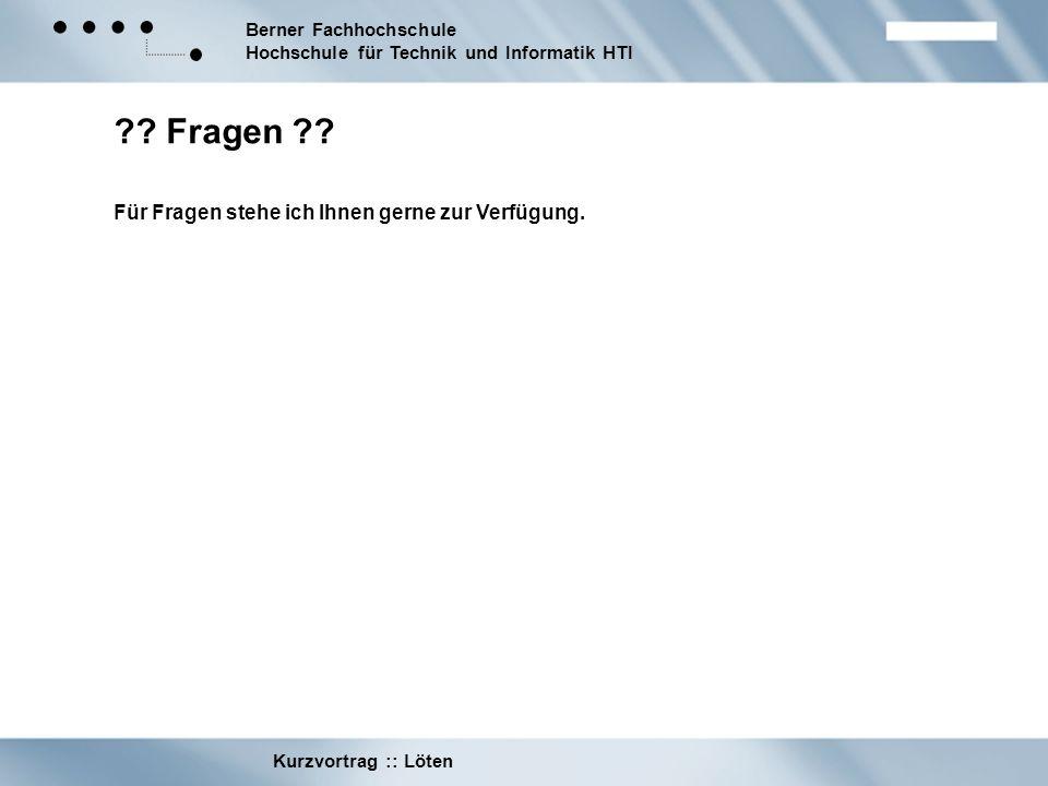 Berner Fachhochschule Hochschule für Technik und Informatik HTI Kurzvortrag :: Löten ?? Fragen ?? Für Fragen stehe ich Ihnen gerne zur Verfügung.