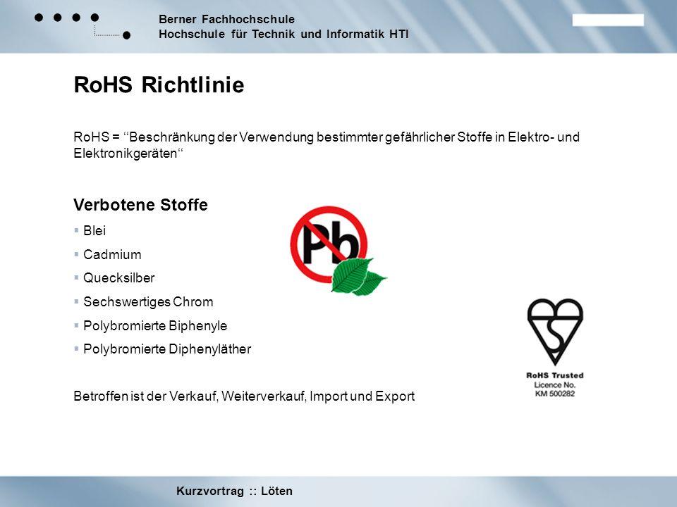 Berner Fachhochschule Hochschule für Technik und Informatik HTI Kurzvortrag :: Löten RoHS Richtlinie RoHS = Beschränkung der Verwendung bestimmter gef