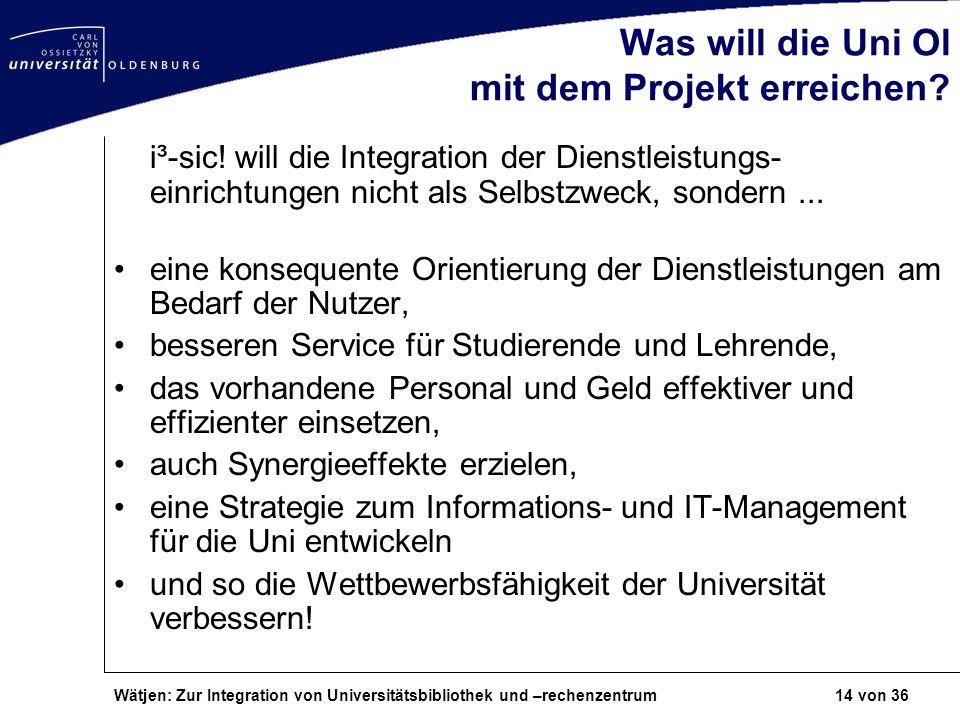 Wätjen: Zur Integration von Universitätsbibliothek und –rechenzentrum 14 von 36 Was will die Uni Ol mit dem Projekt erreichen? i³-sic! will die Integr