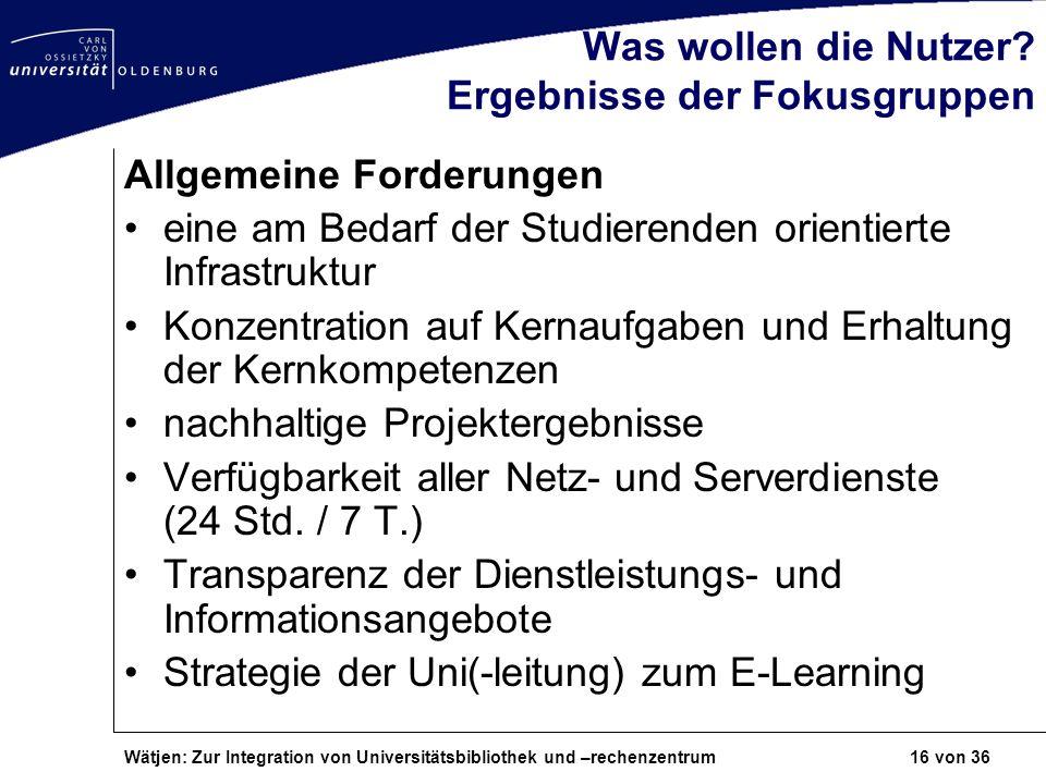 Wätjen: Zur Integration von Universitätsbibliothek und –rechenzentrum 16 von 36 Was wollen die Nutzer? Ergebnisse der Fokusgruppen Allgemeine Forderun