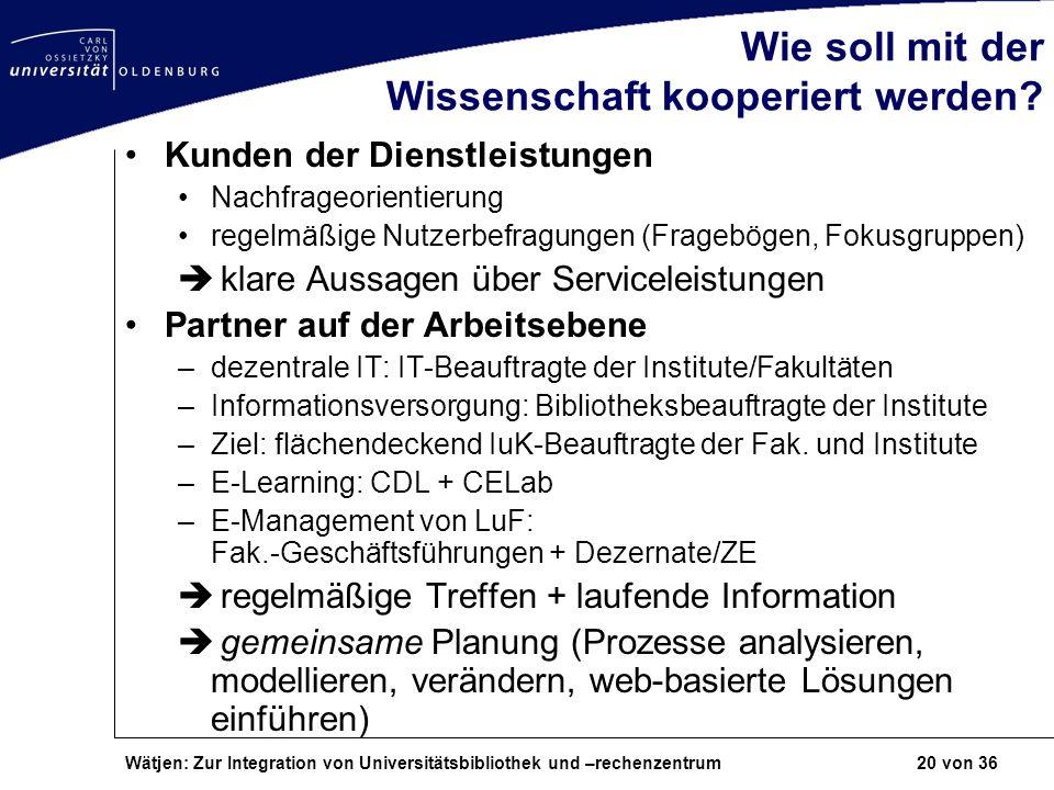 Wätjen: Zur Integration von Universitätsbibliothek und –rechenzentrum 20 von 36 Wie soll mit der Wissenschaft kooperiert werden? Kunden der Dienstleis