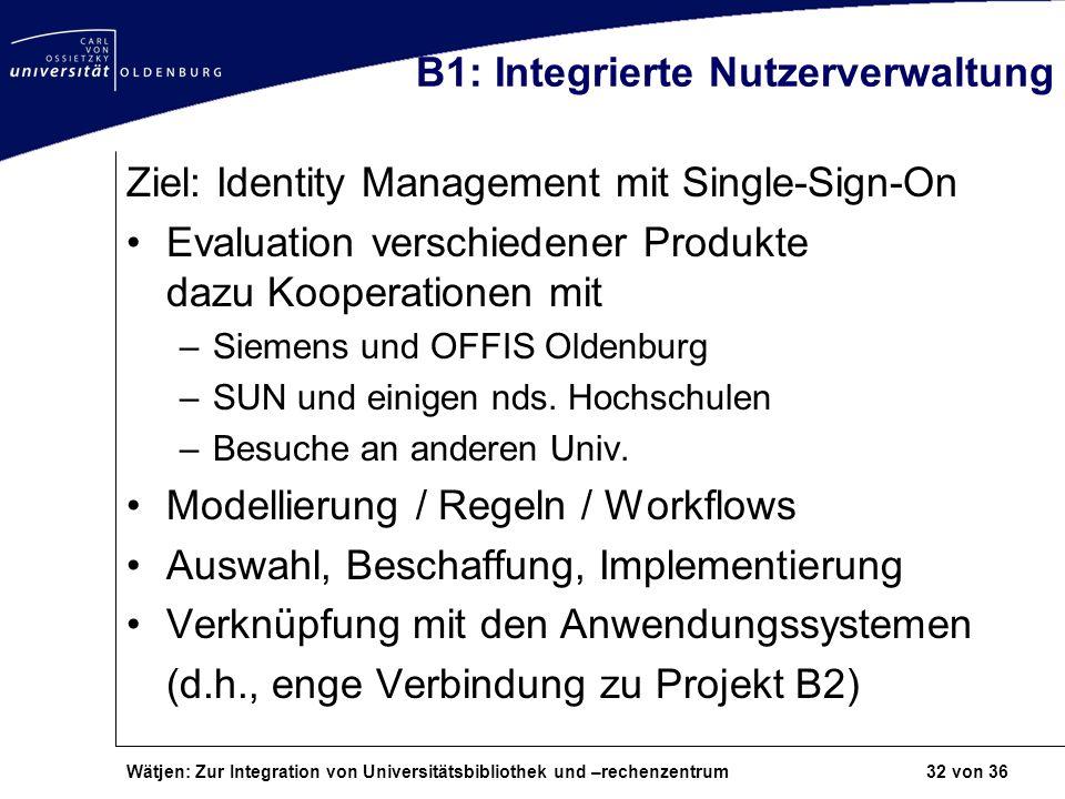 Wätjen: Zur Integration von Universitätsbibliothek und –rechenzentrum 32 von 36 B1: Integrierte Nutzerverwaltung Ziel: Identity Management mit Single-