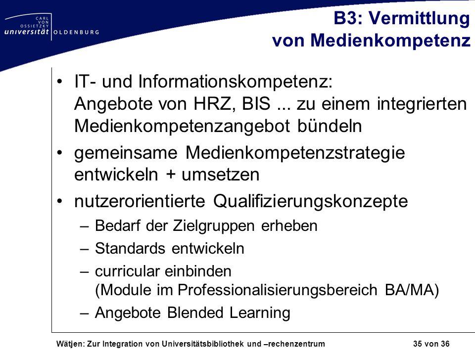 Wätjen: Zur Integration von Universitätsbibliothek und –rechenzentrum 35 von 36 B3: Vermittlung von Medienkompetenz IT- und Informationskompetenz: Ang