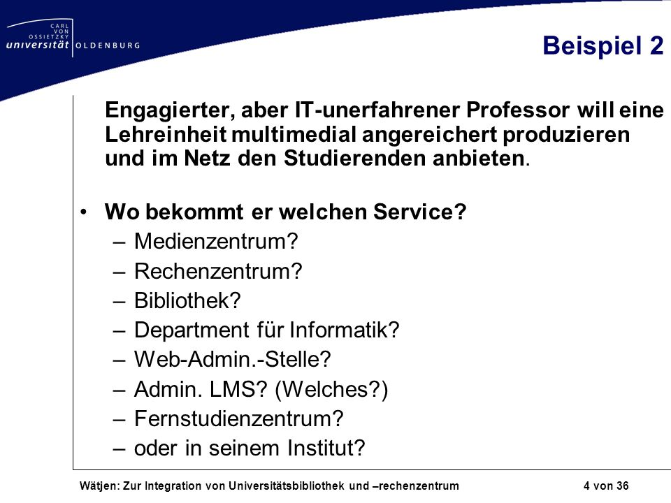 Wätjen: Zur Integration von Universitätsbibliothek und –rechenzentrum 4 von 36 Beispiel 2 Engagierter, aber IT-unerfahrener Professor will eine Lehrei
