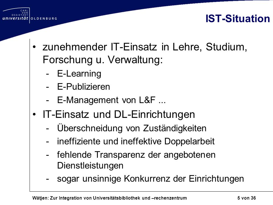 Wätjen: Zur Integration von Universitätsbibliothek und –rechenzentrum 5 von 36 IST-Situation zunehmender IT-Einsatz in Lehre, Studium, Forschung u. Ve
