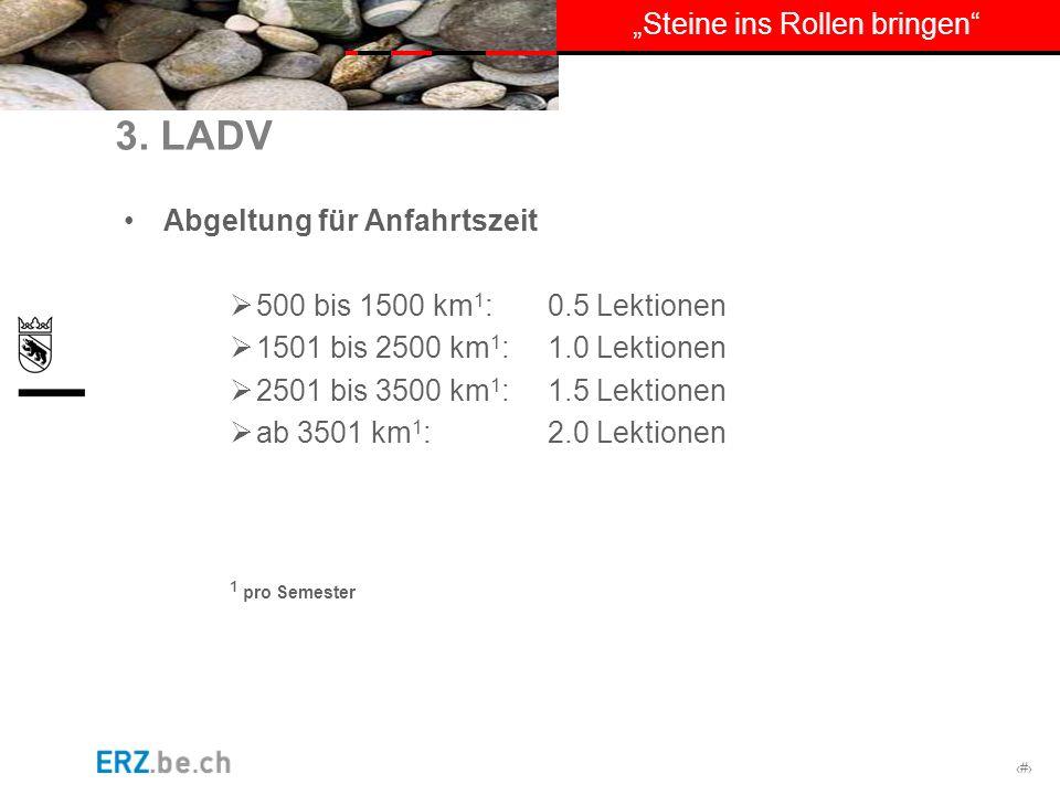 # Steine ins Rollen bringen 3. LADV Abgeltung für Anfahrtszeit 500 bis 1500 km 1 : 0.5 Lektionen 1501 bis 2500 km 1 : 1.0 Lektionen 2501 bis 3500 km 1