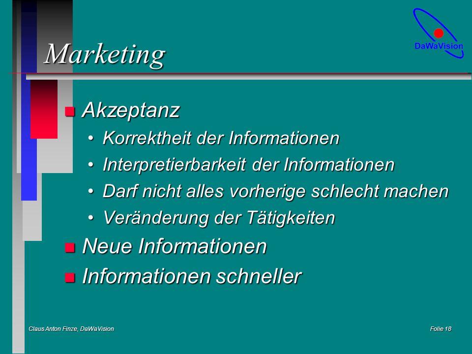 Claus Anton Finze, DaWaVision Folie 18 Marketing n Akzeptanz Korrektheit der InformationenKorrektheit der Informationen Interpretierbarkeit der InformationenInterpretierbarkeit der Informationen Darf nicht alles vorherige schlecht machenDarf nicht alles vorherige schlecht machen Veränderung der TätigkeitenVeränderung der Tätigkeiten n Neue Informationen n Informationen schneller