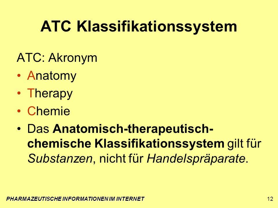 PHARMAZEUTISCHE INFORMATIONEN IM INTERNET12 ATC Klassifikationssystem ATC: Akronym Anatomy Therapy Chemie Das Anatomisch-therapeutisch- chemische Klas