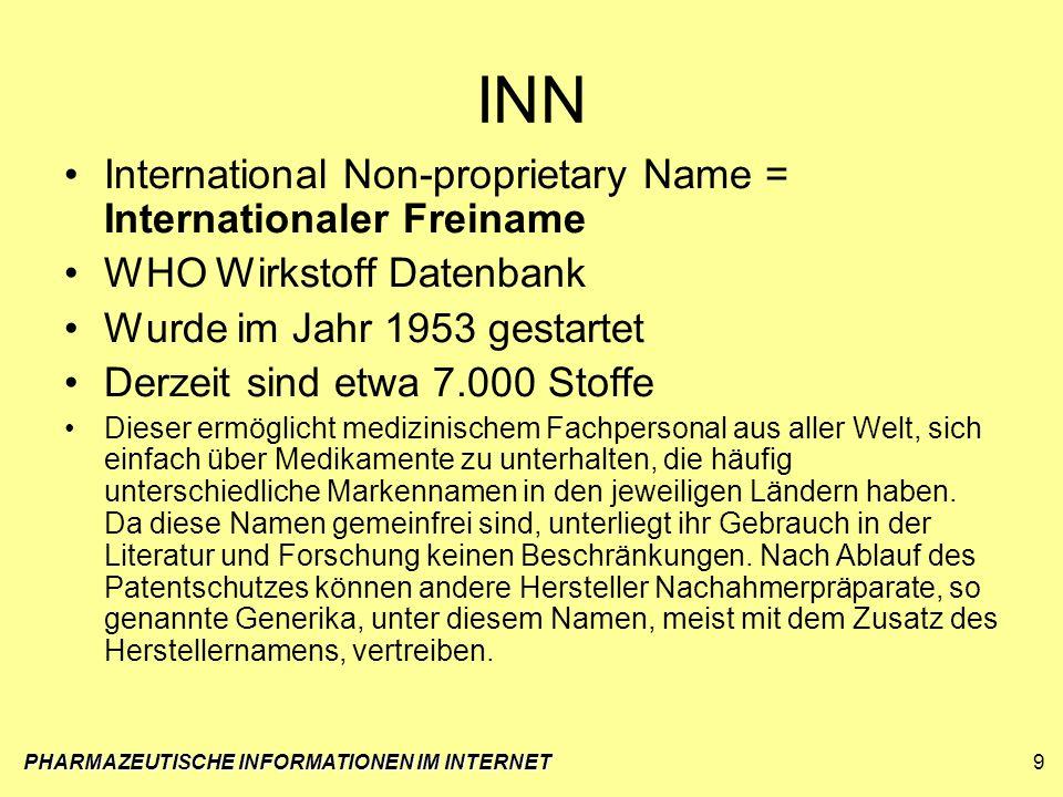PHARMAZEUTISCHE INFORMATIONEN IM INTERNET9 INN International Non-proprietary Name = Internationaler Freiname WHO Wirkstoff Datenbank Wurde im Jahr 195