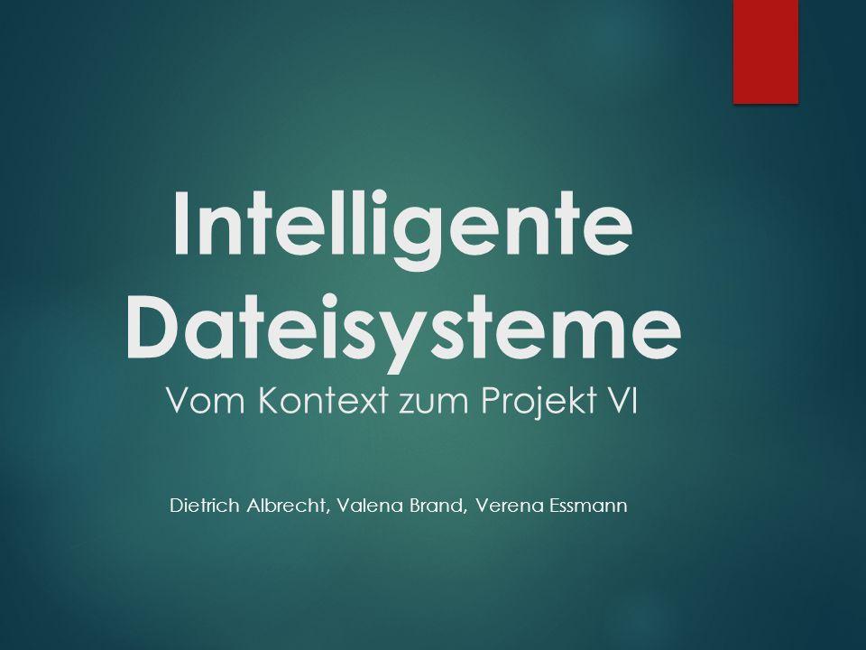 Intelligente Dateisysteme Vom Kontext zum Projekt VI Dietrich Albrecht, Valena Brand, Verena Essmann