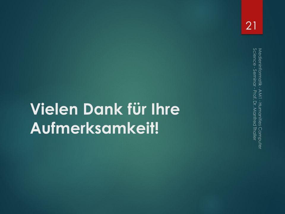 Vielen Dank für Ihre Aufmerksamkeit! 21 Medieninformatik - AM1 - Humanities Computer Science - Seminar - Prof. Dr. Manfred Thaller