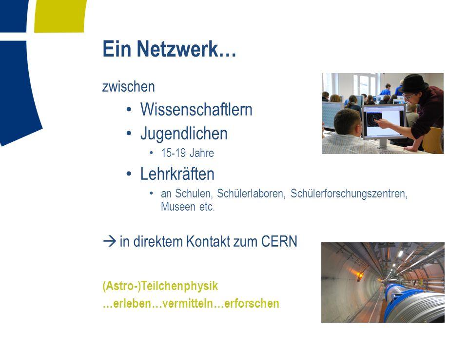 Ein Netzwerk… zwischen Wissenschaftlern Jugendlichen 15-19 Jahre Lehrkräften an Schulen, Schülerlaboren, Schülerforschungszentren, Museen etc.