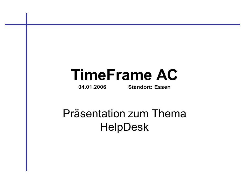 TimeFrame AC 04.01.2006Standort: Essen Präsentation zum Thema HelpDesk
