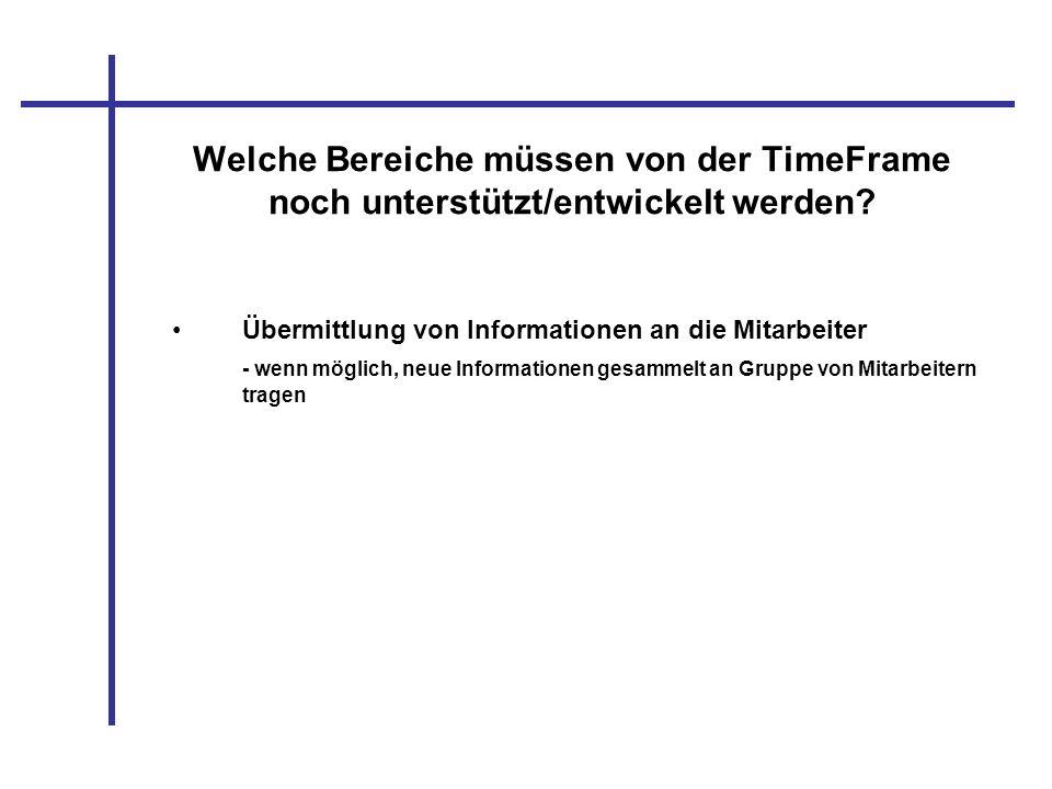 Welche Bereiche müssen von der TimeFrame noch unterstützt/entwickelt werden? Übermittlung von Informationen an die Mitarbeiter - wenn möglich, neue In