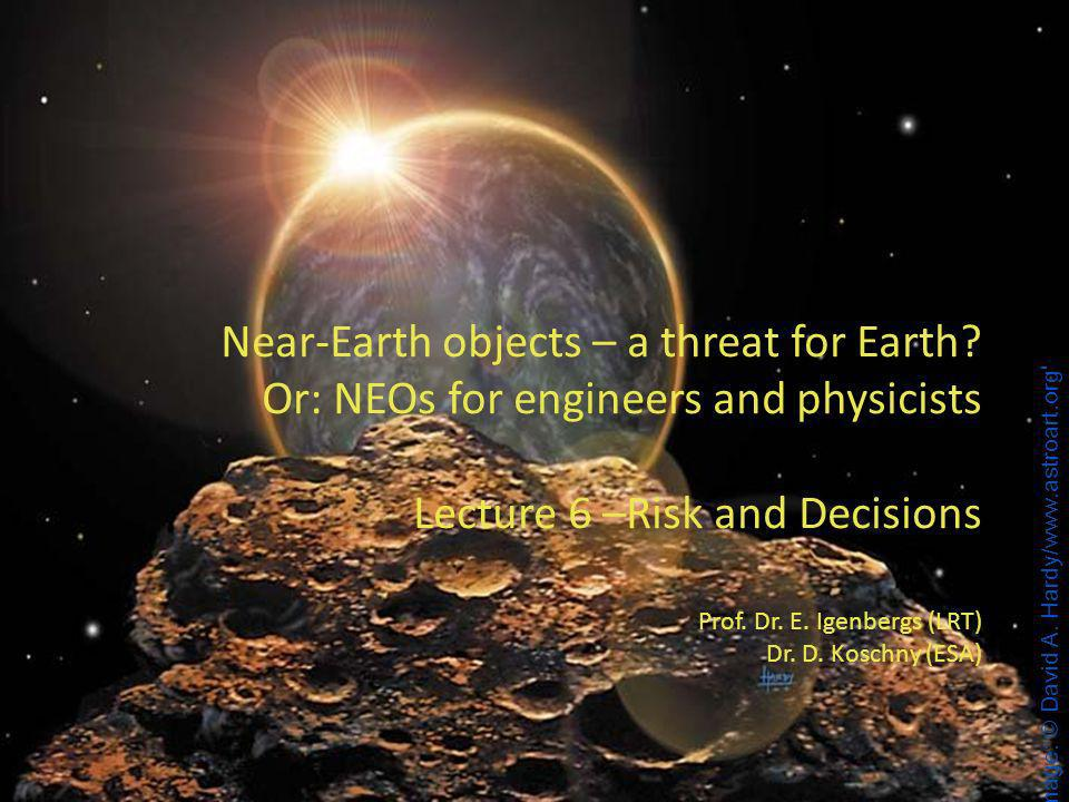 1 1 Near-Earth objects – a threat for Earth? Or: NEOs for engineers and physicists Lecture 6 –Risk and Decisions Prof. Dr. E. Igenbergs (LRT) Dr. D. K