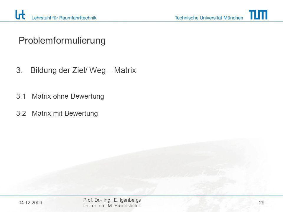 04.12.2009 Prof. Dr.- Ing. E. Igenbergs Dr. rer. nat. M. Brandstätter 29 Problemformulierung 3.Bildung der Ziel/ Weg – Matrix 3.1 Matrix ohne Bewertun