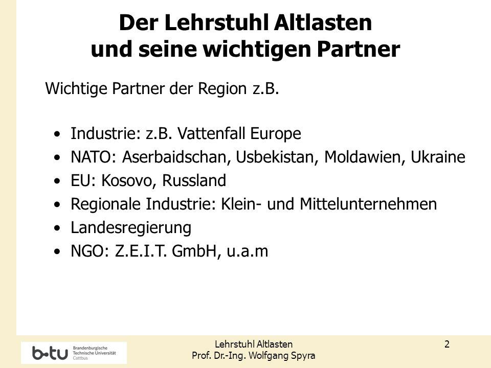 Lehrstuhl Altlasten Prof. Dr.-Ing. Wolfgang Spyra 2 Der Lehrstuhl Altlasten und seine wichtigen Partner Wichtige Partner der Region z.B. Industrie: z.