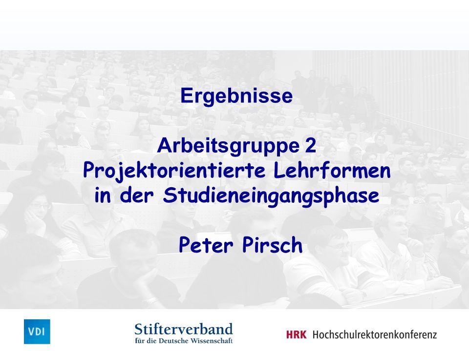Ergebnisse Arbeitsgruppe 2 Projektorientierte Lehrformen in der Studieneingangsphase Peter Pirsch