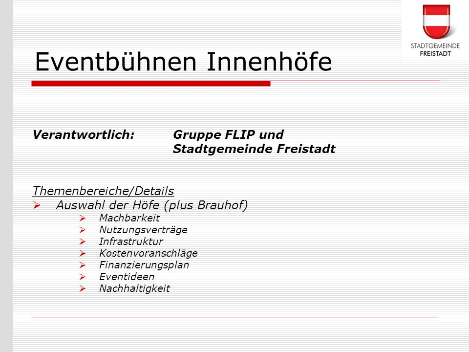 Verantwortlich: Gruppe FLIP und Stadtgemeinde Freistadt Themenbereiche/Details Auswahl der Höfe (plus Brauhof) Machbarkeit Nutzungsverträge Infrastruk