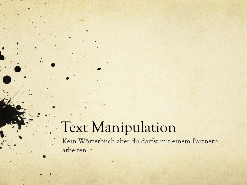 Text Manipulation Kein Wörterbuch aber du darfst mit einem Partnern arbeiten.
