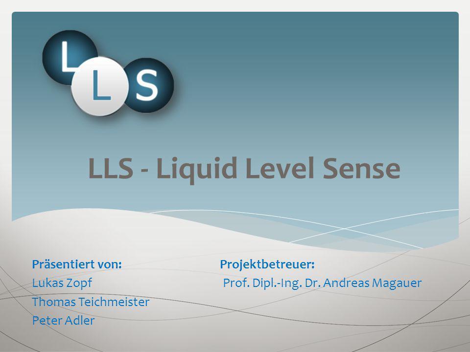 LLS - Liquid Level Sense Präsentiert von: Projektbetreuer: Lukas Zopf Prof. Dipl.-Ing. Dr. Andreas Magauer Thomas Teichmeister Peter Adler
