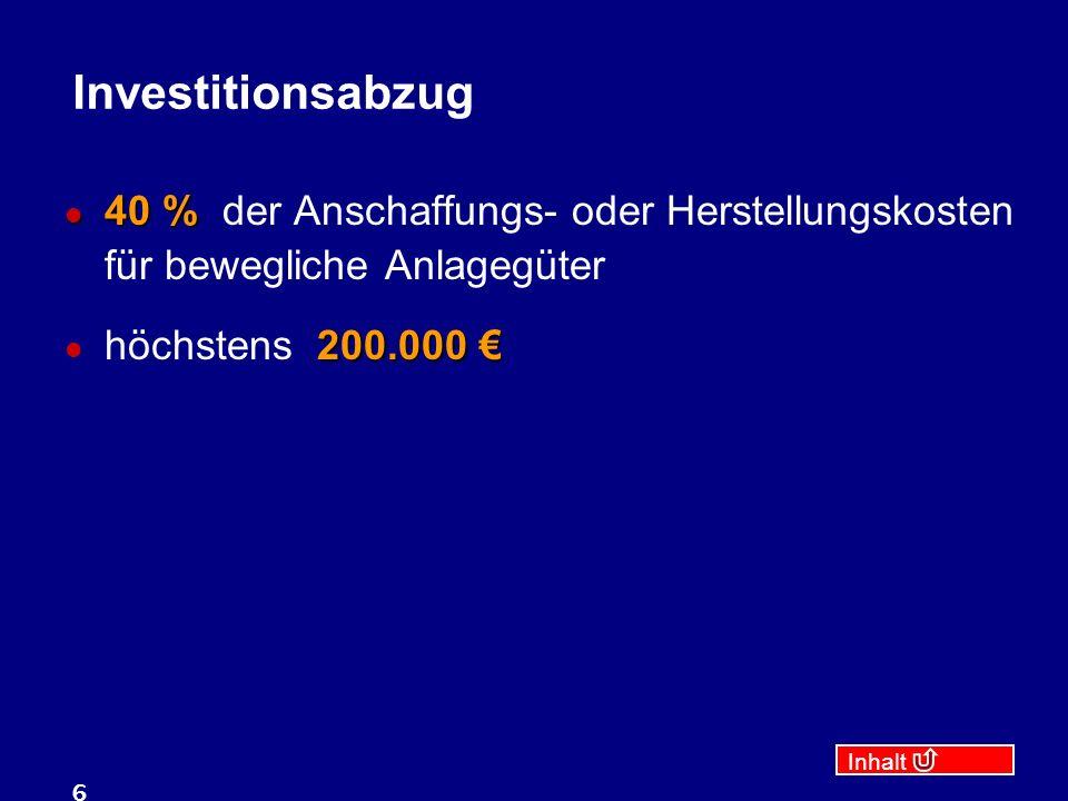 Inhalt 6 Investitionsabzug 40 % 40 % der Anschaffungs- oder Herstellungskosten für bewegliche Anlagegüter 200.000 höchstens 200.000