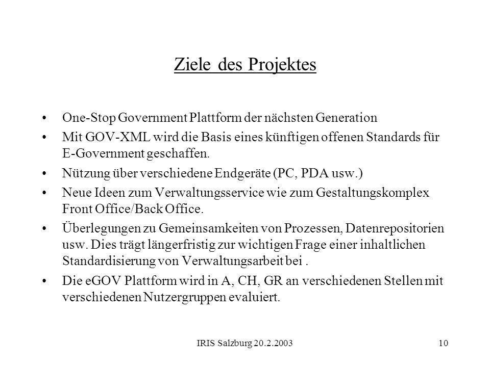 IRIS Salzburg 20.2.200310 Ziele des Projektes One-Stop Government Plattform der nächsten Generation Mit GOV-XML wird die Basis eines künftigen offenen