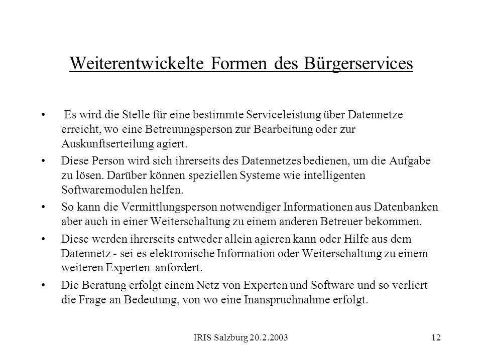 IRIS Salzburg 20.2.200312 Weiterentwickelte Formen des Bürgerservices Es wird die Stelle für eine bestimmte Serviceleistung über Datennetze erreicht,