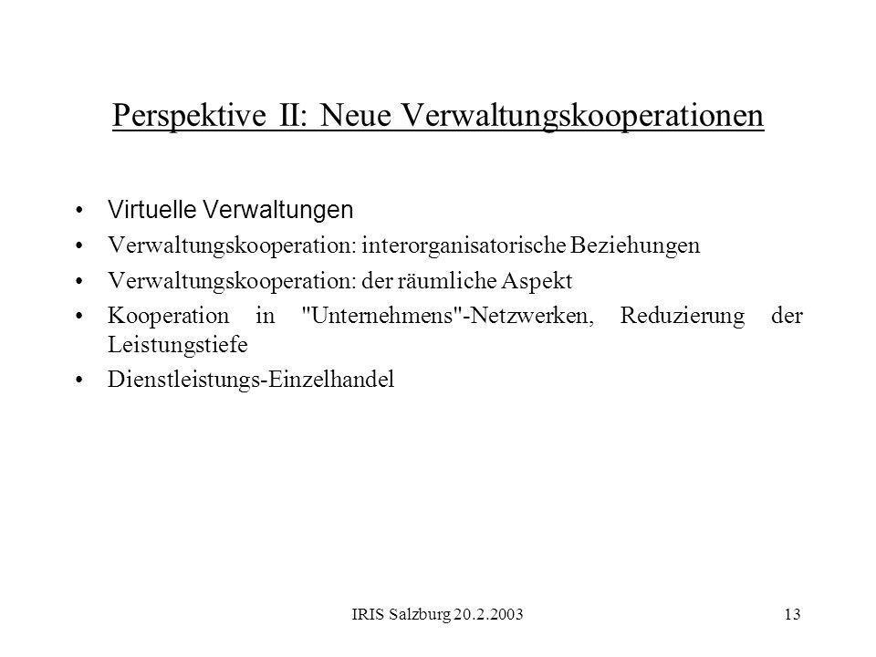 IRIS Salzburg 20.2.200313 Perspektive II: Neue Verwaltungskooperationen Virtuelle Verwaltungen Verwaltungskooperation: interorganisatorische Beziehung