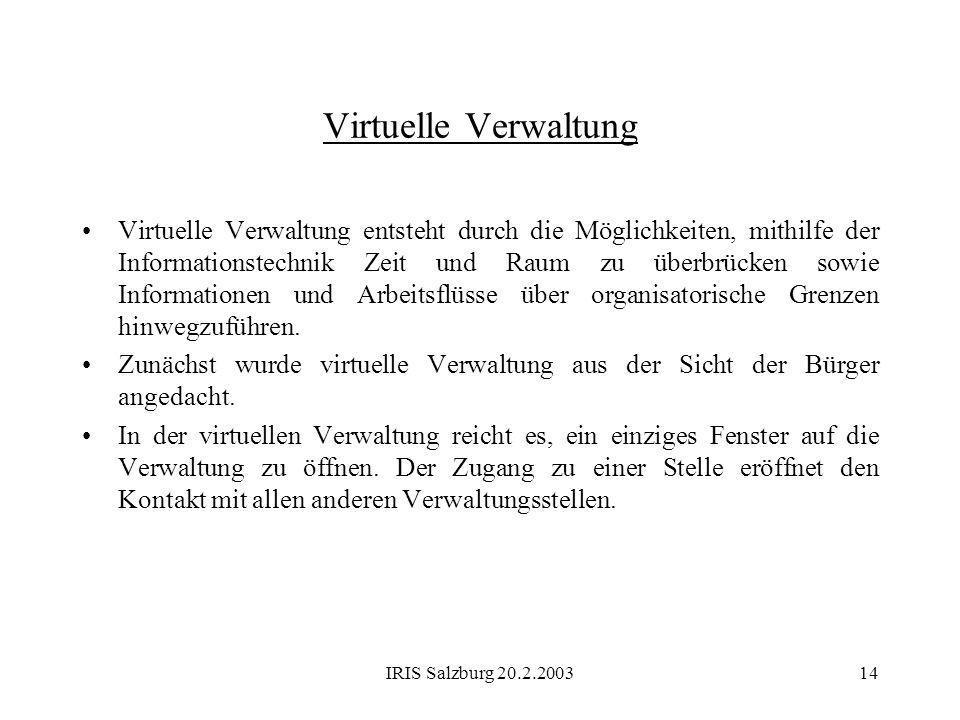 IRIS Salzburg 20.2.200314 Virtuelle Verwaltung Virtuelle Verwaltung entsteht durch die Möglichkeiten, mithilfe der Informationstechnik Zeit und Raum z