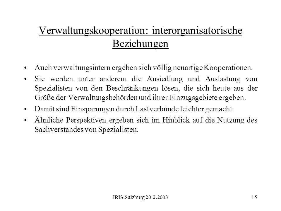 IRIS Salzburg 20.2.200315 Verwaltungskooperation: interorganisatorische Beziehungen Auch verwaltungsintern ergeben sich völlig neuartige Kooperationen