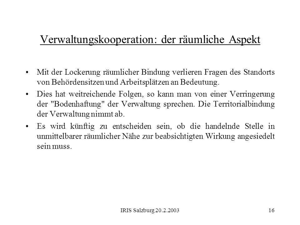 IRIS Salzburg 20.2.200316 Verwaltungskooperation: der räumliche Aspekt Mit der Lockerung räumlicher Bindung verlieren Fragen des Standorts von Behörde