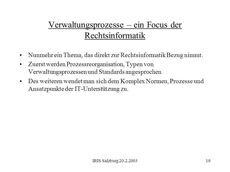 IRIS Salzburg 20.2.200319 Verwaltungsprozesse – ein Focus der Rechtsinformatik Nunmehr ein Thema, das direkt zur Rechtsinformatik Bezug nimmt. Zuerst
