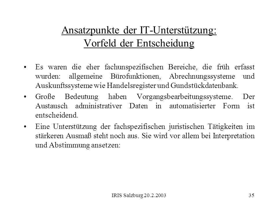 IRIS Salzburg 20.2.200335 Ansatzpunkte der IT-Unterstützung: Vorfeld der Entscheidung Es waren die eher fachunspezifischen Bereiche, die früh erfasst