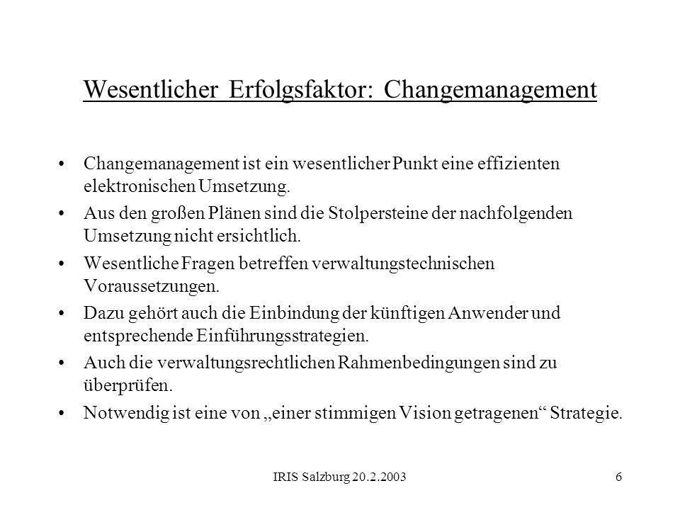 IRIS Salzburg 20.2.20036 Wesentlicher Erfolgsfaktor: Changemanagement Changemanagement ist ein wesentlicher Punkt eine effizienten elektronischen Umse