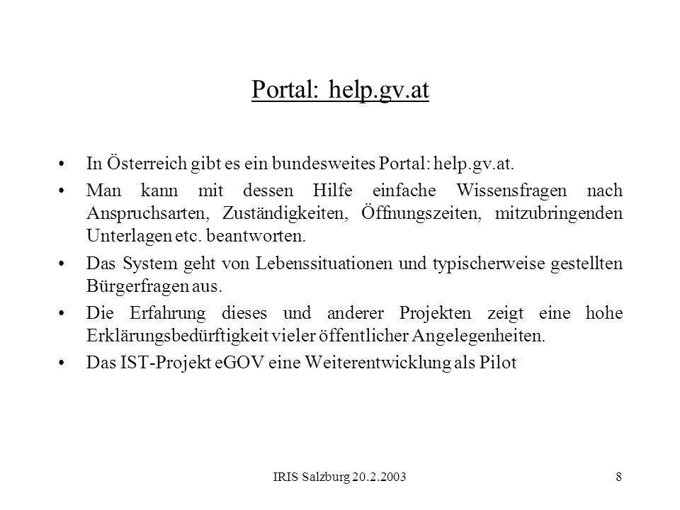 IRIS Salzburg 20.2.20038 Portal: help.gv.at In Österreich gibt es ein bundesweites Portal: help.gv.at. Man kann mit dessen Hilfe einfache Wissensfrage