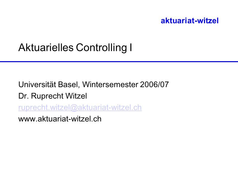 aktuariat-witzel Aktuarielles Controlling I Universität Basel, Wintersemester 2006/07 Dr. Ruprecht Witzel ruprecht.witzel@aktuariat-witzel.ch www.aktu