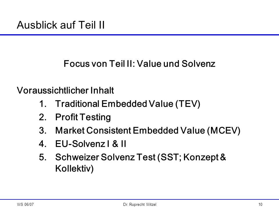 WS 06/07Dr. Ruprecht Witzel10 Ausblick auf Teil II Focus von Teil II: Value und Solvenz Voraussichtlicher Inhalt 1.Traditional Embedded Value (TEV) 2.