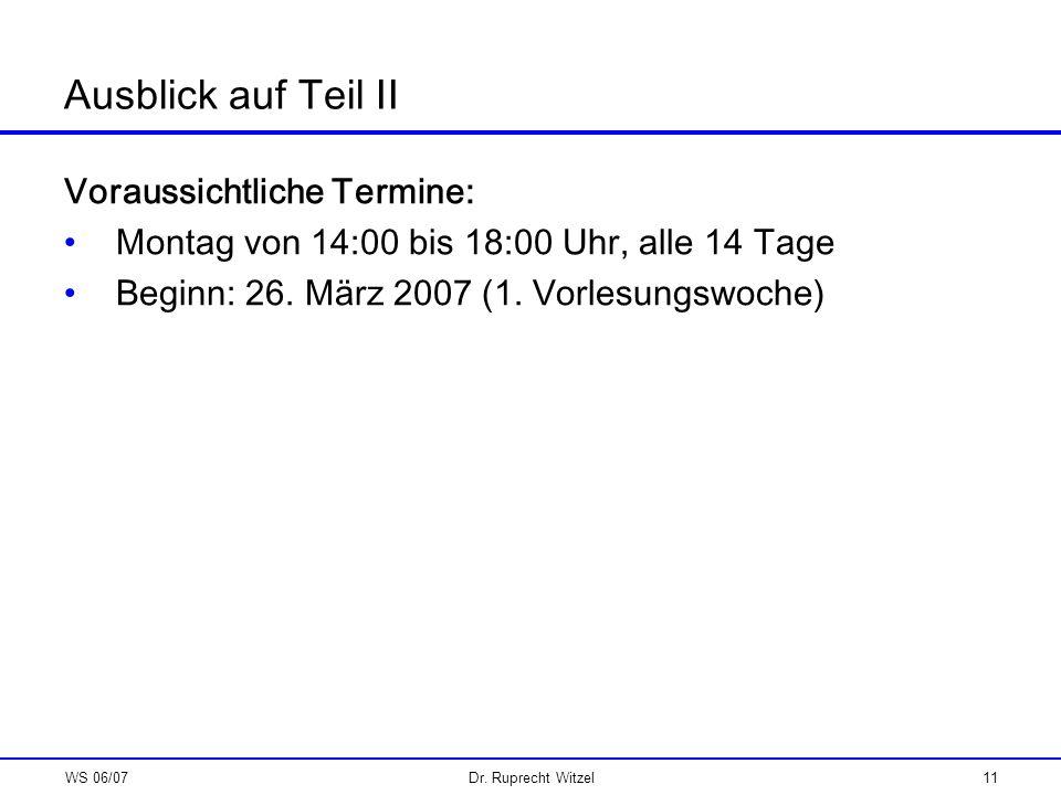 WS 06/07Dr. Ruprecht Witzel11 Ausblick auf Teil II Voraussichtliche Termine: Montag von 14:00 bis 18:00 Uhr, alle 14 Tage Beginn: 26. März 2007 (1. Vo