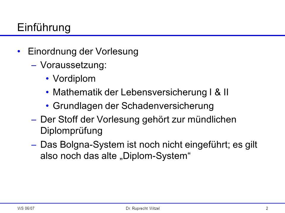 WS 06/07Dr. Ruprecht Witzel2 Einführung Einordnung der Vorlesung –Voraussetzung: Vordiplom Mathematik der Lebensversicherung I & II Grundlagen der Sch