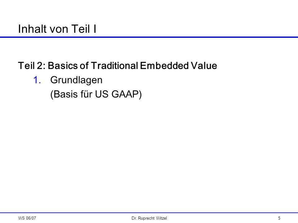 WS 06/07Dr. Ruprecht Witzel5 Inhalt von Teil I Teil 2: Basics of Traditional Embedded Value 1.Grundlagen (Basis für US GAAP)