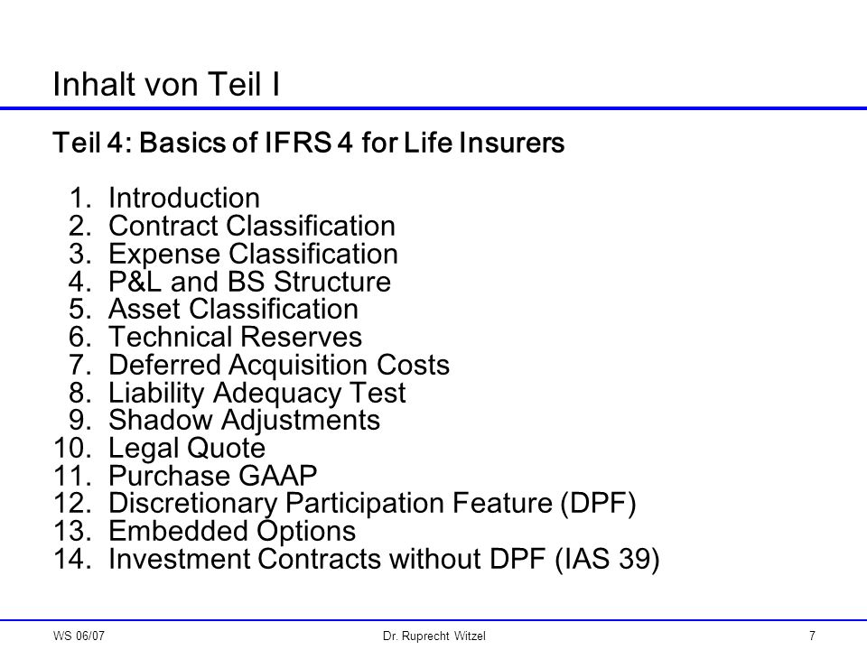 WS 06/07Dr. Ruprecht Witzel7 Inhalt von Teil I Teil 4: Basics of IFRS 4 for Life Insurers 1. Introduction 2. Contract Classification 3. Expense Classi