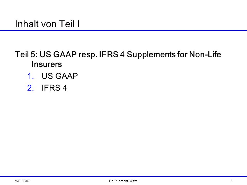 WS 06/07Dr. Ruprecht Witzel8 Inhalt von Teil I Teil 5: US GAAP resp. IFRS 4 Supplements for Non-Life Insurers 1.US GAAP 2.IFRS 4
