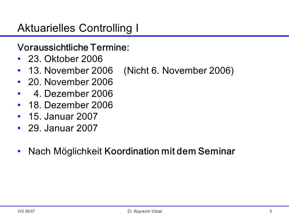 WS 06/07Dr. Ruprecht Witzel9 Aktuarielles Controlling I Voraussichtliche Termine: 23. Oktober 2006 13. November 2006 (Nicht 6. November 2006) 20. Nove